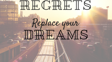 DON'T LET REGRETS REPLACE YOUR DREAMS