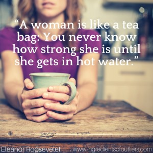 """A woman is like a tea bag- You never know how strong she is until she gets in hot water."""